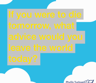 If you were to die tomorrow, what advice would you leave the world today?